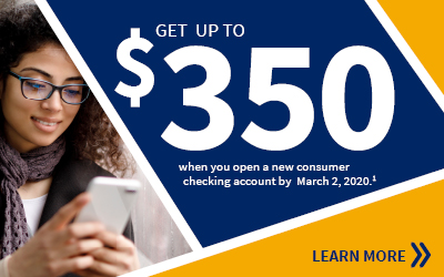 Get up to $350 when you open a new consumer checking account by March 2, 2020. Learn more.